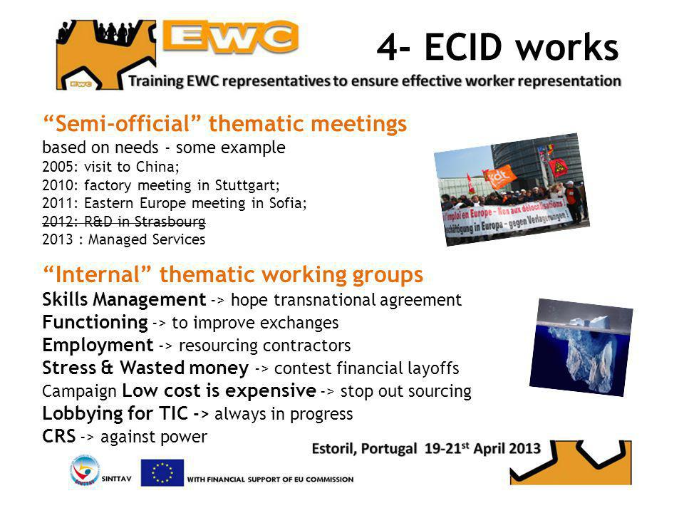 4- ECID works Semi-official thematic meetings based on needs - some example 2005: visit to China; 2010: factory meeting in Stuttgart; 2011: Eastern Europe meeting in Sofia; 2012: R&D in Strasbourg 2013 : Managed Services Internal thematic working groups Skills Management -> hope transnational agreement Functioning -> to improve exchanges Employment -> resourcing contractors Stress & Wasted money -> contest financial layoffs Campaign Low cost is expensive -> stop out sourcing Lobbying for TIC -> always in progress CRS -> against power