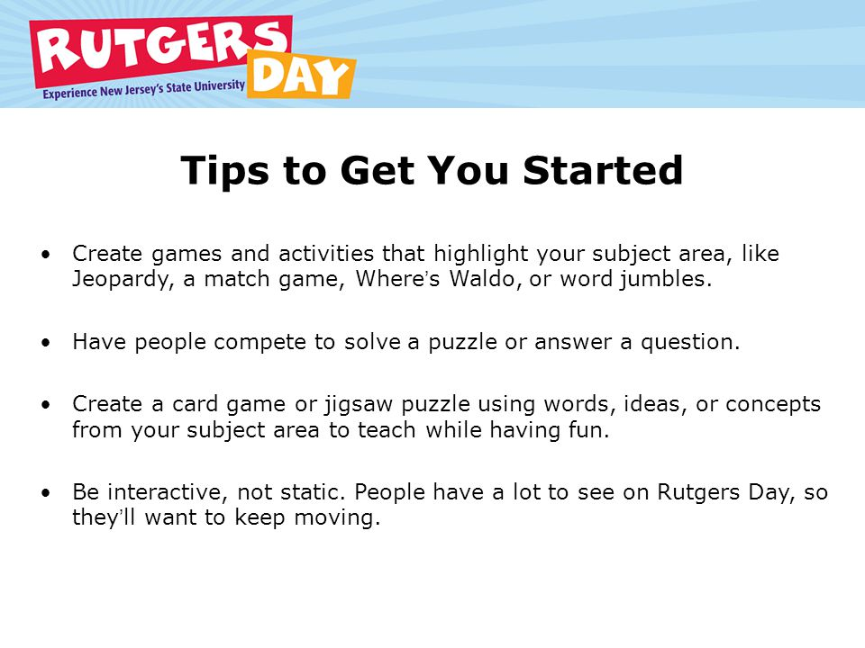 Tips to Get You Started Create games and activities that highlight your subject area, like Jeopardy, a match game, Wheres Waldo, or word jumbles.