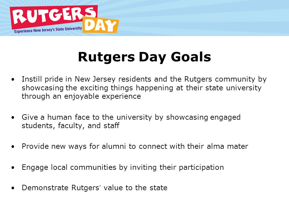 Rutgers Day Goals Instill pride in New Jersey residents and the Rutgers community by showcasing the exciting things happening at their state university through an enjoyable experience Give a human face to the university by showcasing engaged students, faculty, and staff Provide new ways for alumni to connect with their alma mater Engage local communities by inviting their participation Demonstrate Rutgers value to the state