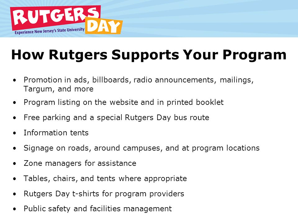 How Rutgers Supports Your Program Promotion in ads, billboards, radio announcements, mailings, Targum, and more Program listing on the website and in printed booklet Free parking and a special Rutgers Day bus route Information tents Signage on roads, around campuses, and at program locations Zone managers for assistance Tables, chairs, and tents where appropriate Rutgers Day t-shirts for program providers Public safety and facilities management