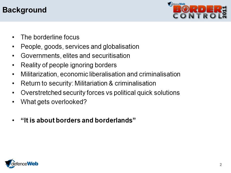 2 Background The borderline focus People, goods, services and globalisation Governments, elites and securitisation Reality of people ignoring borders Militarization, economic liberalisation and criminalisation Return to security: Militariation & criminalisation Overstretched security forces vs political quick solutions What gets overlooked.