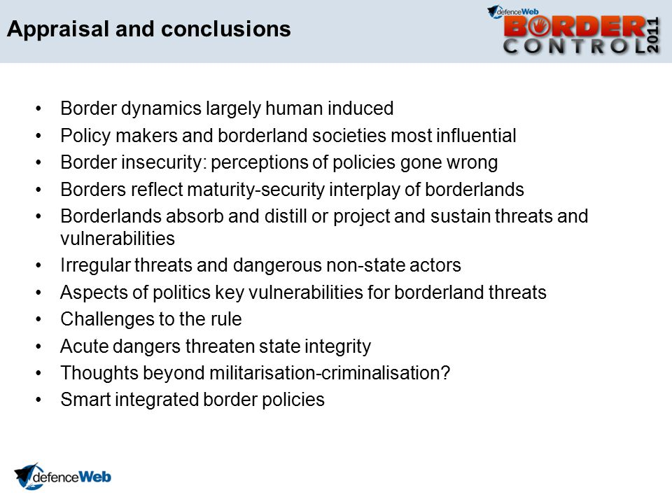 Appraisal and conclusions Border dynamics largely human induced Policy makers and borderland societies most influential Border insecurity: perceptions of policies gone wrong Borders reflect maturity-security interplay of borderlands Borderlands absorb and distill or project and sustain threats and vulnerabilities Irregular threats and dangerous non-state actors Aspects of politics key vulnerabilities for borderland threats Challenges to the rule Acute dangers threaten state integrity Thoughts beyond militarisation-criminalisation.