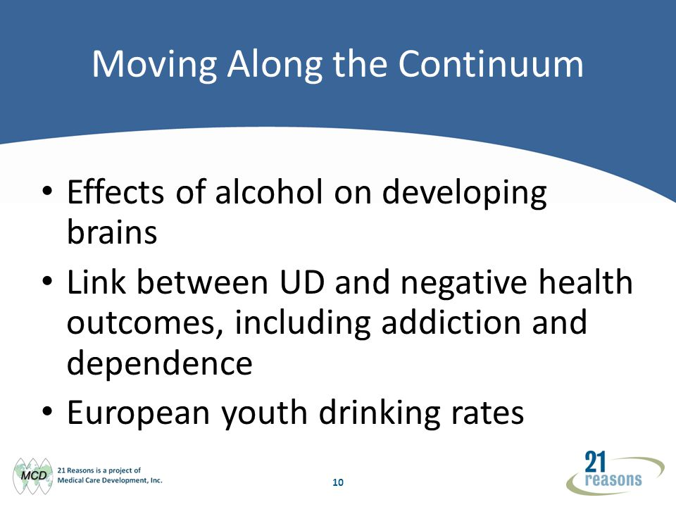 10 Moving Along the Continuum Effects of alcohol on developing brains Link between UD and negative health outcomes, including addiction and dependence European youth drinking rates