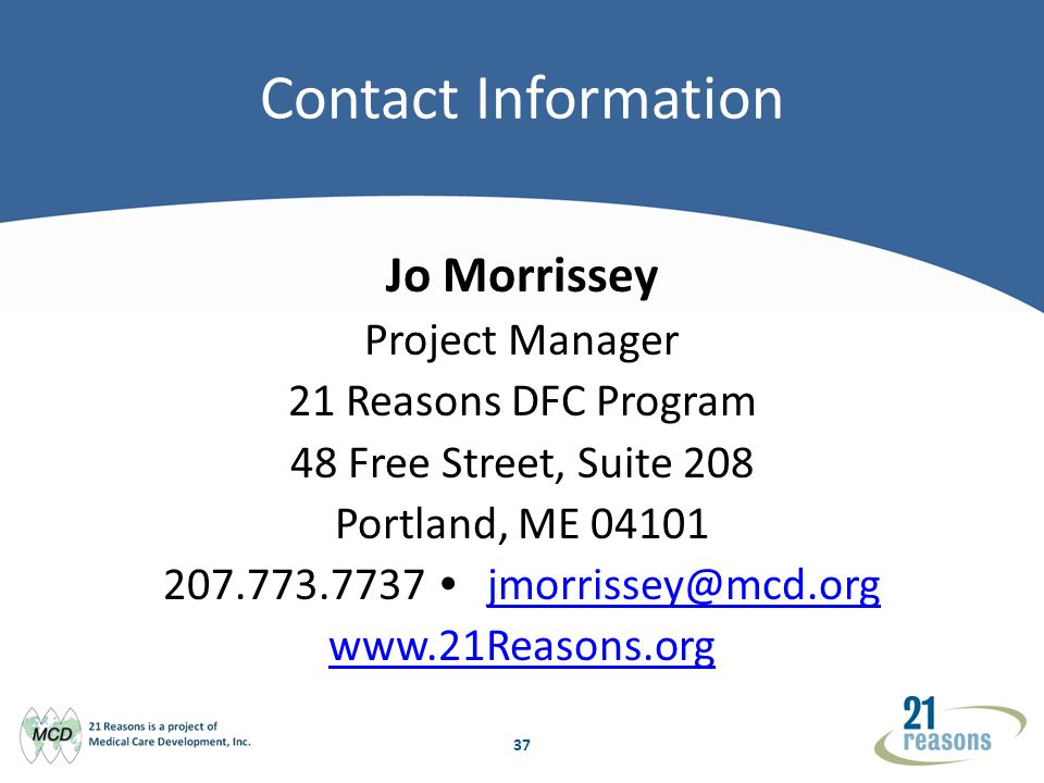 37 Contact Information Jo Morrissey Project Manager 21 Reasons DFC Program 48 Free Street, Suite 208 Portland, ME 04101 207.773.7737 jmorrissey@mcd.org jmorrissey@mcd.org www.21Reasons.org