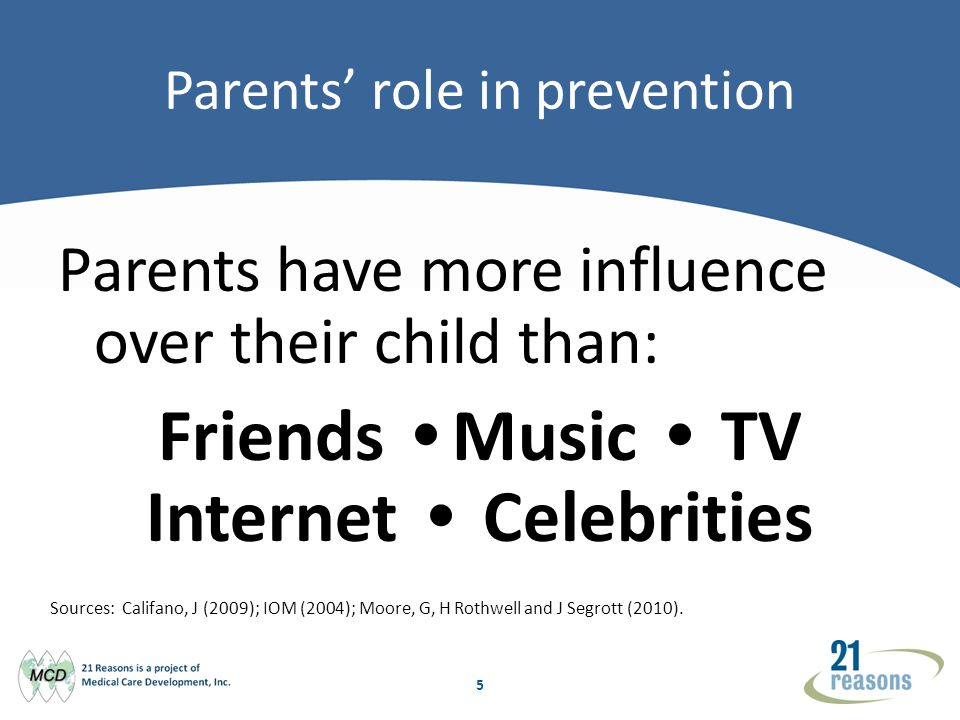 5 Parents role in prevention Parents have more influence over their child than: Friends Music TV Internet Celebrities Sources: Califano, J (2009); IOM (2004); Moore, G, H Rothwell and J Segrott (2010).
