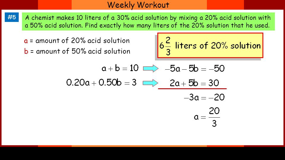 Weekly Workout #5 A chemist makes 10 liters of a 30% acid solution by mixing a 20% acid solution with a 50% acid solution. Find exactly how many liter