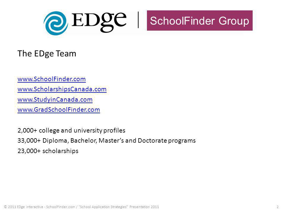 SchoolFinder Group 2 The EDge Team www.SchoolFinder.com www.ScholarshipsCanada.com www.StudyinCanada.com www.GradSchoolFinder.com 2,000+ college and university profiles 33,000+ Diploma, Bachelor, Masters and Doctorate programs 23,000+ scholarships © 2011 EDge Interactive - SchoolFinder.com / School Application Strategies Presentation 2011