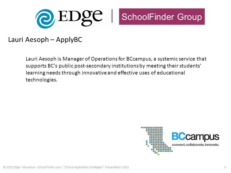 SchoolFinder Group 5 Lauri Aesoph – ApplyBC © 2011 EDge Interactive - SchoolFinder.com / School Application Strategies Presentation 2011 Lauri Aesoph is Manager of Operations for BCcampus, a systemic service that supports BC s public post-secondary institutions by meeting their students learning needs through innovative and effective uses of educational technologies.