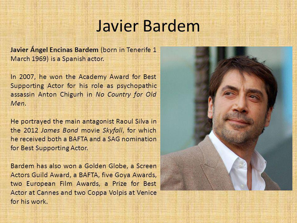 Javier Bardem Javier Ángel Encinas Bardem (born in Tenerife 1 March 1969) is a Spanish actor.
