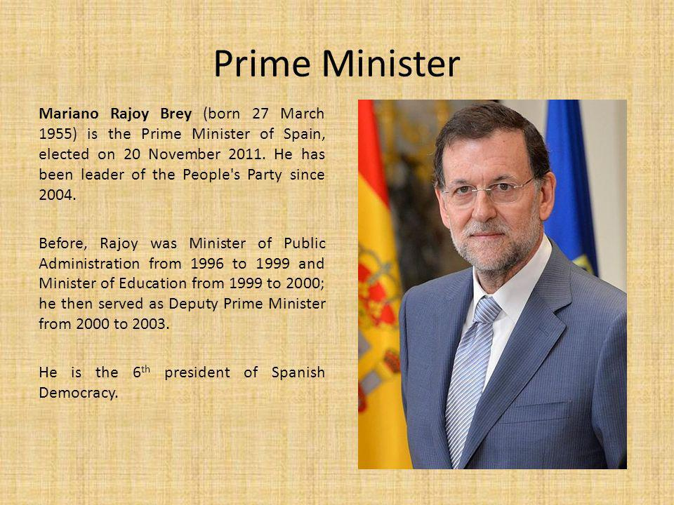 Prime Minister Mariano Rajoy Brey (born 27 March 1955) is the Prime Minister of Spain, elected on 20 November 2011.