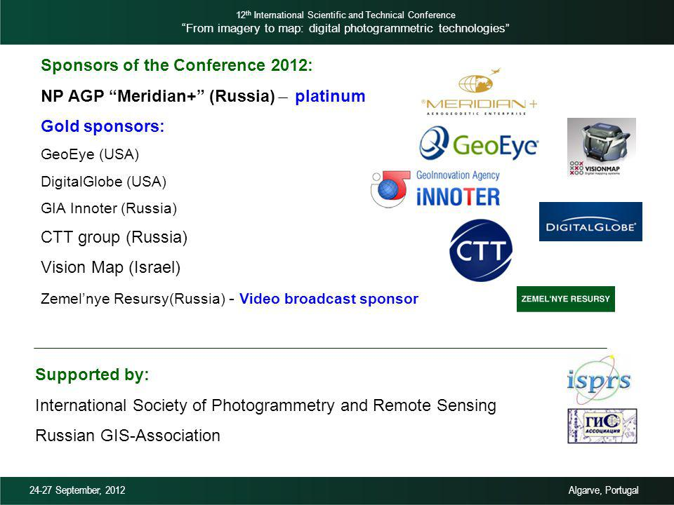 Sponsors of the Conference 2012: NP AGP Meridian+ (Russia) ̶ platinum Gold sponsors: GeoEye (USA) DigitalGlobe (USA) GIA Innoter (Russia) CTT group (Russia) Vision Map (Israel) Zemelnye Resursy(Russia) - Video broadcast sponsor Supported by: International Society of Photogrammetry and Remote Sensing Russian GIS-Association 12 th International Scientific and Technical Conference From imagery to map: digital photogrammetric technologies 24-27 September, 2012 Algarve, Portugal