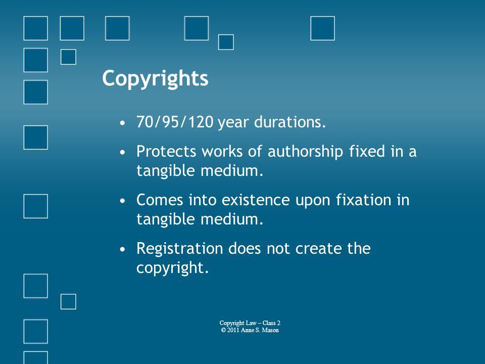 Copyrights 70/95/120 year durations. Protects works of authorship fixed in a tangible medium.
