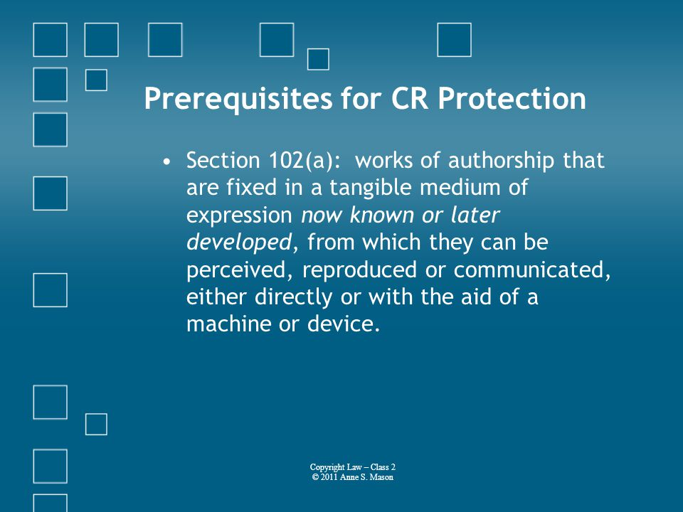 Prerequisites for CR Protection Section 102(a): works of authorship that are fixed in a tangible medium of expression now known or later developed, from which they can be perceived, reproduced or communicated, either directly or with the aid of a machine or device.
