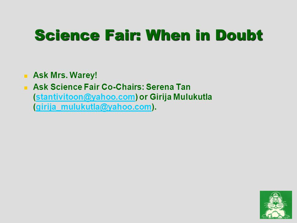 Science Fair: When in Doubt Ask Mrs. Warey! Ask Science Fair Co-Chairs: Serena Tan (stantivitoon@yahoo.com) or Girija Mulukutla (girija_mulukutla@yaho