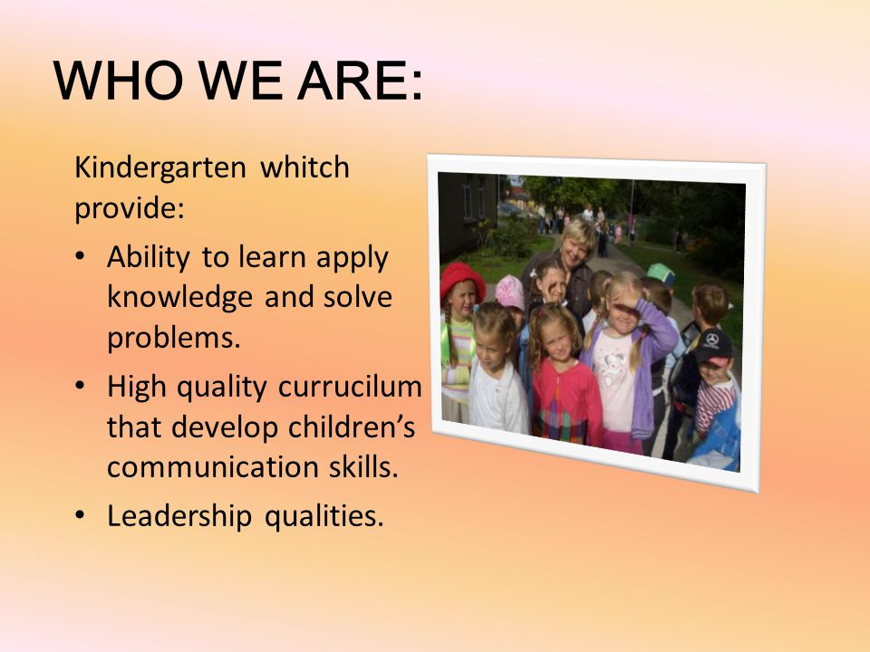 WHO WE ARE: Kindergarten whitch provide: Ability to learn apply knowledge and solve problems. High quality currucilum that develop childrens communica