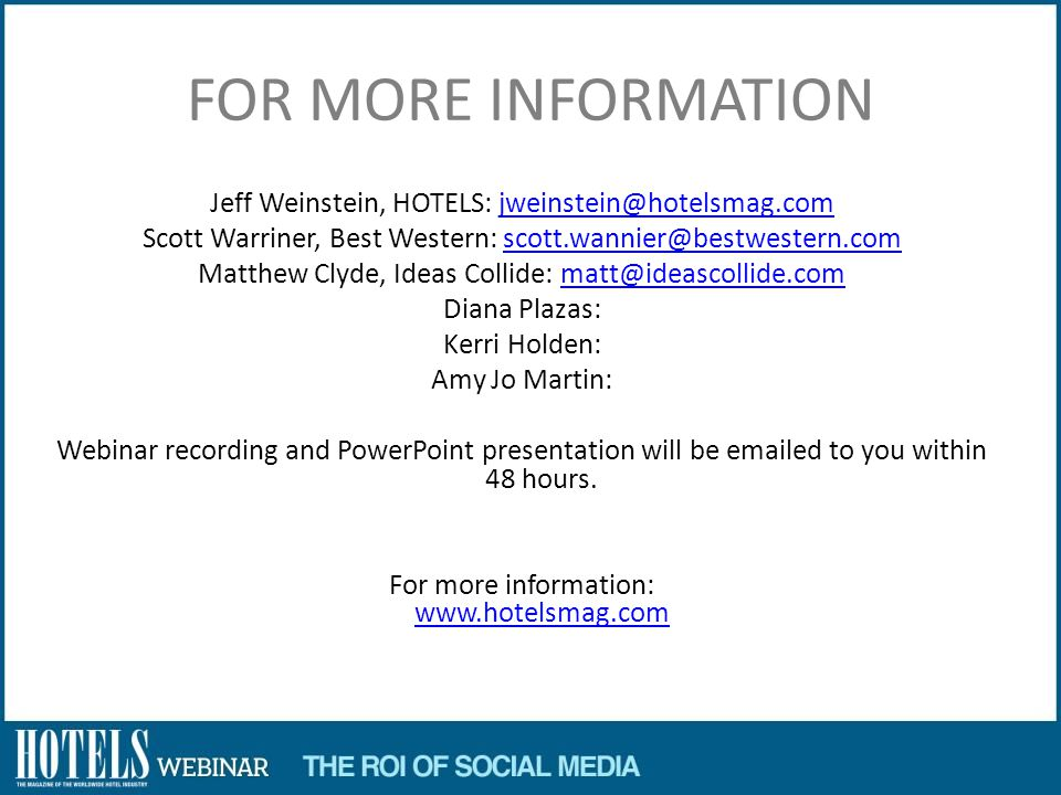 FOR MORE INFORMATION Jeff Weinstein, HOTELS: Scott Warriner, Best Western: Matthew Clyde, Ideas Collide: Diana Plazas: Kerri Holden: Amy Jo Martin: Webinar recording and PowerPoint presentation will be  ed to you within 48 hours.