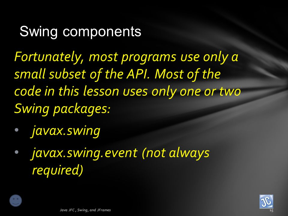 Swing components Java JFC, Swing, and JFrames15 Fortunately, most programs use only a small subset of the API. Most of the code in this lesson uses on