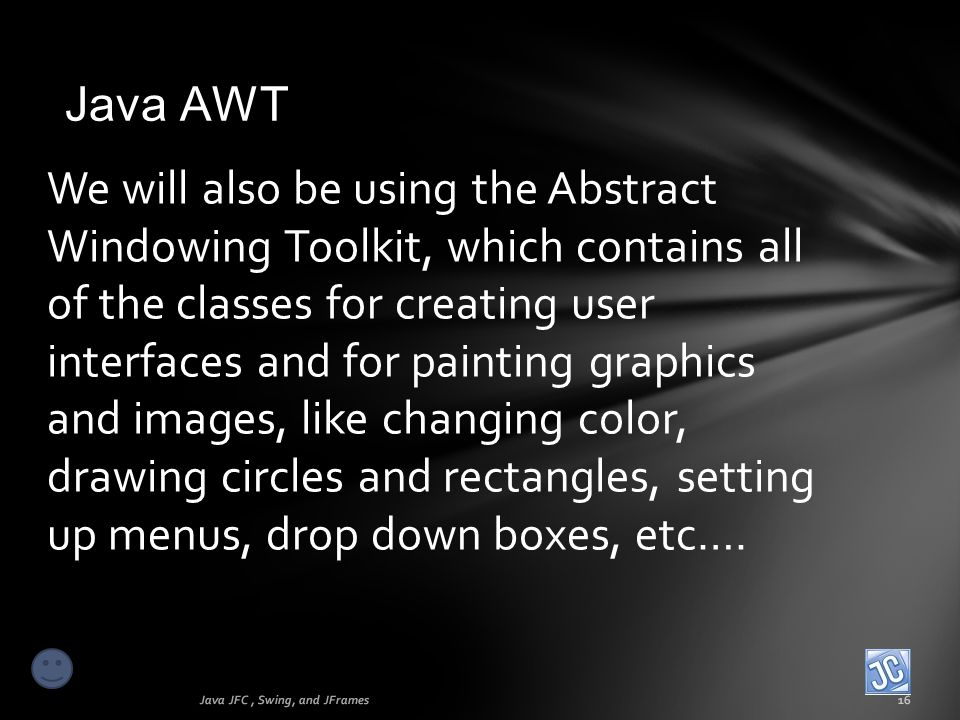 Java AWT Java JFC, Swing, and JFrames16 We will also be using the Abstract Windowing Toolkit, which contains all of the classes for creating user inte