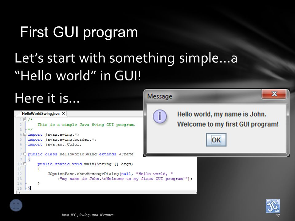 First GUI program Java JFC, Swing, and JFrames17 Lets start with something simple…a Hello world in GUI! Here it is…
