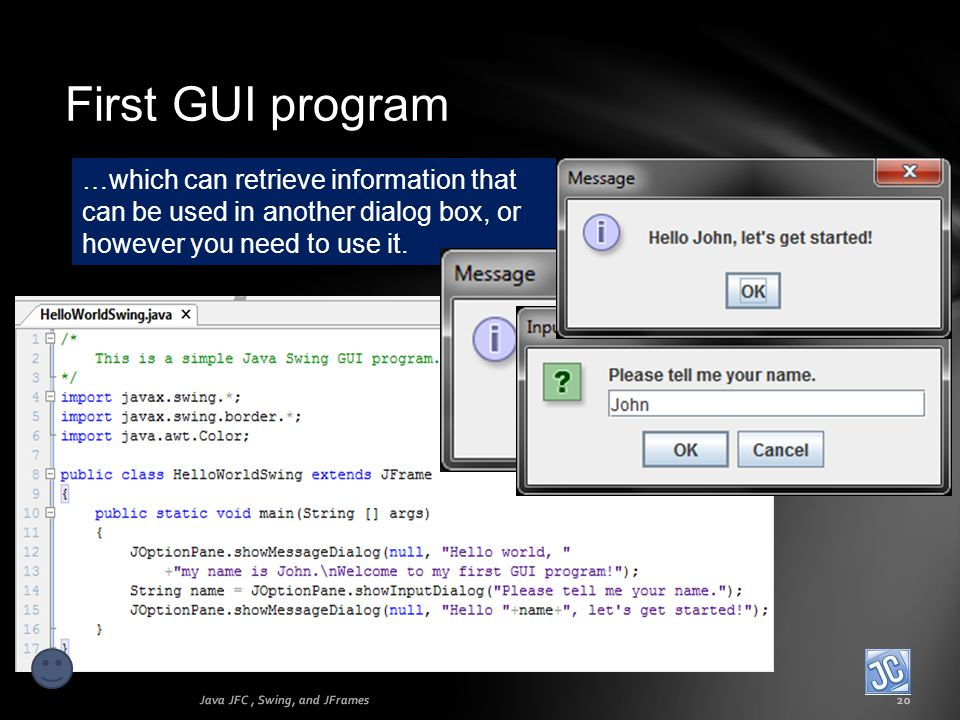 First GUI program Java JFC, Swing, and JFrames20 …which can retrieve information that can be used in another dialog box, or however you need to use it