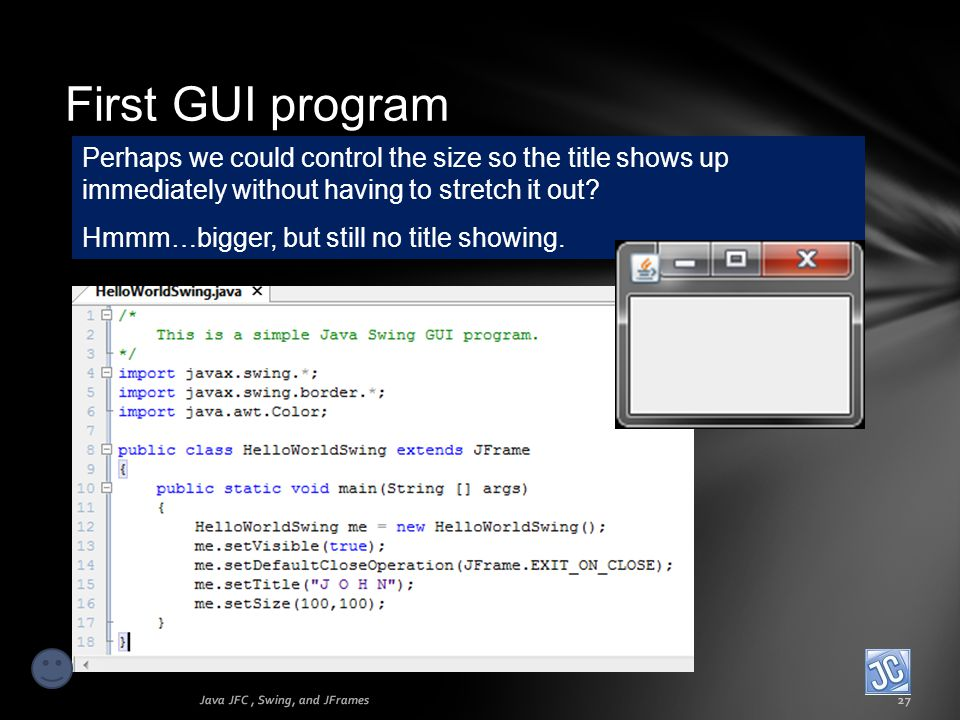 First GUI program Java JFC, Swing, and JFrames27 Perhaps we could control the size so the title shows up immediately without having to stretch it out?