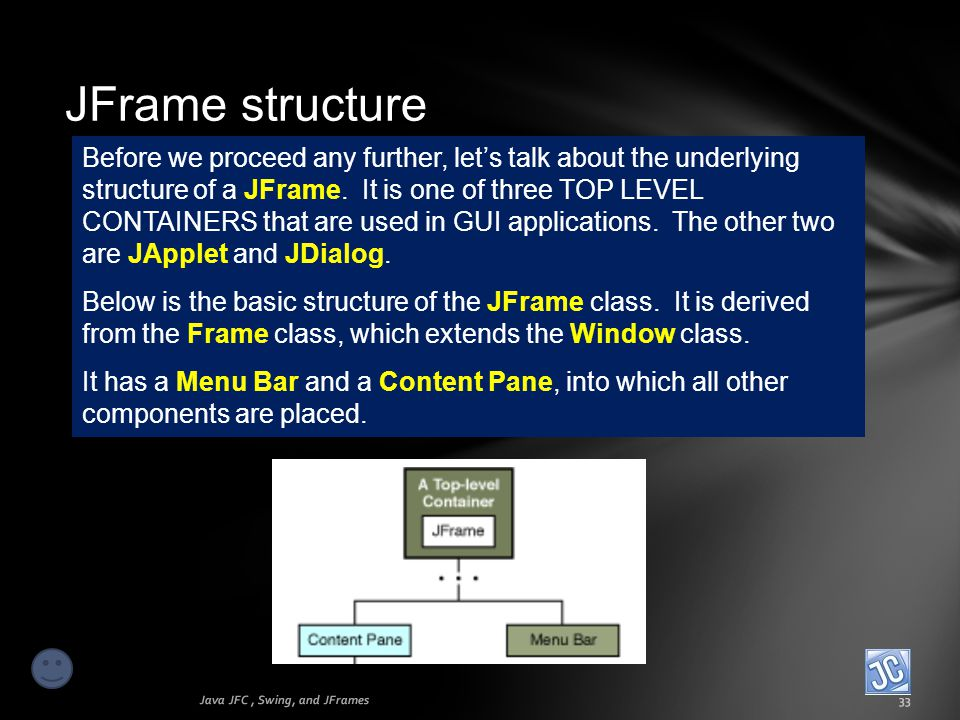 JFrame structure Java JFC, Swing, and JFrames33 Before we proceed any further, lets talk about the underlying structure of a JFrame. It is one of thre