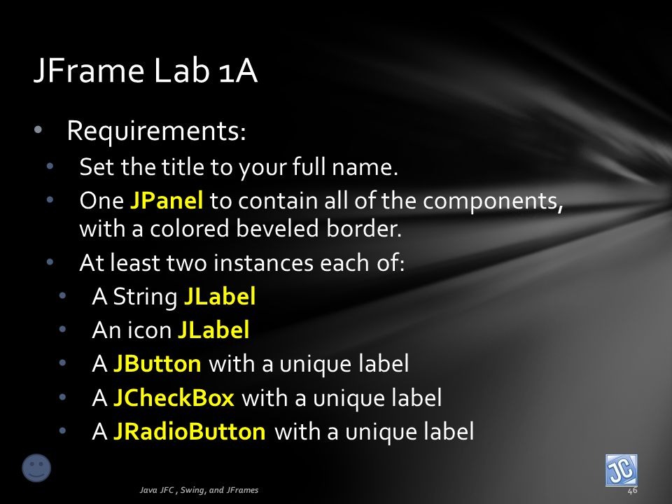 Requirements: Set the title to your full name. One JPanel to contain all of the components, with a colored beveled border. At least two instances each