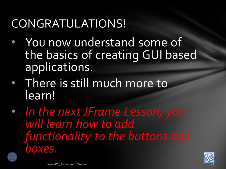 You now understand some of the basics of creating GUI based applications. There is still much more to learn! In the next JFrame Lesson, you will learn