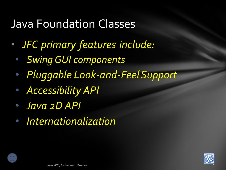 Java Foundation Classes Java JFC, Swing, and JFrames6 JFC primary features include: Swing GUI components Pluggable Look-and-Feel Support Accessibility
