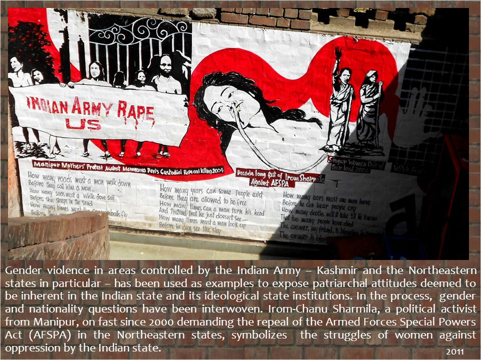Gender violence in areas controlled by the Indian Army – Kashmir and the Northeastern states in particular – has been used as examples to expose patriarchal attitudes deemed to be inherent in the Indian state and its ideological state institutions.