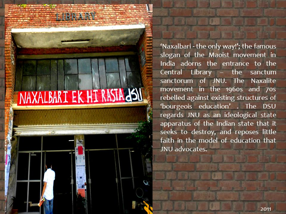 Naxalbari - the only way!; the famous slogan of the Maoist movement in India adorns the entrance to the Central Library – the sanctum sanctorum of JNU.