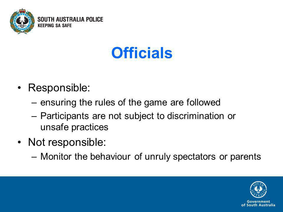 Officials Responsible: –ensuring the rules of the game are followed –Participants are not subject to discrimination or unsafe practices Not responsible: –Monitor the behaviour of unruly spectators or parents