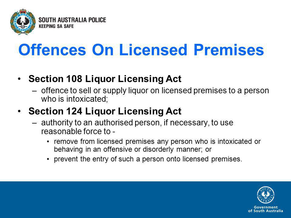Offences On Licensed Premises Section 108 Liquor Licensing Act –offence to sell or supply liquor on licensed premises to a person who is intoxicated; Section 124 Liquor Licensing Act –authority to an authorised person, if necessary, to use reasonable force to - remove from licensed premises any person who is intoxicated or behaving in an offensive or disorderly manner; or prevent the entry of such a person onto licensed premises.