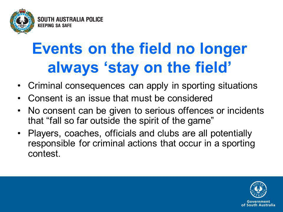 Events on the field no longer always stay on the field Criminal consequences can apply in sporting situations Consent is an issue that must be considered No consent can be given to serious offences or incidents that fall so far outside the spirit of the game Players, coaches, officials and clubs are all potentially responsible for criminal actions that occur in a sporting contest.