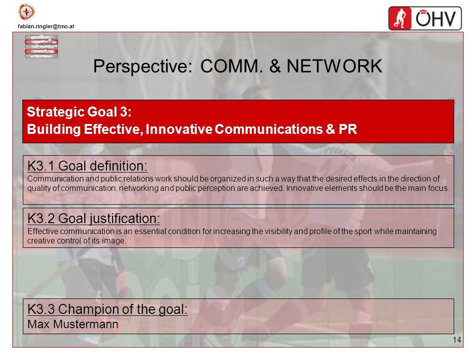 fabian.ringler@tmo.at 14 Perspective: COMM. & NETWORK Strategic Goal 3: Building Effective, Innovative Communications & PR K3.1 Goal definition: Commu