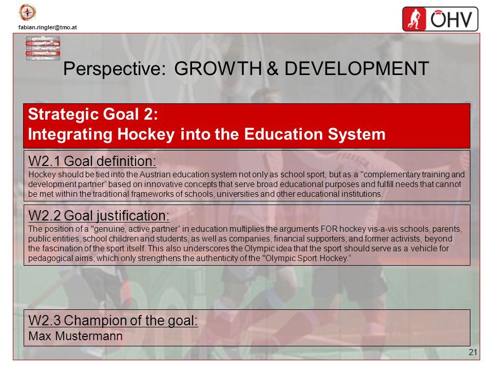 fabian.ringler@tmo.at 21 Perspective: GROWTH & DEVELOPMENT Strategic Goal 2: Integrating Hockey into the Education System W2.1 Goal definition: Hockey