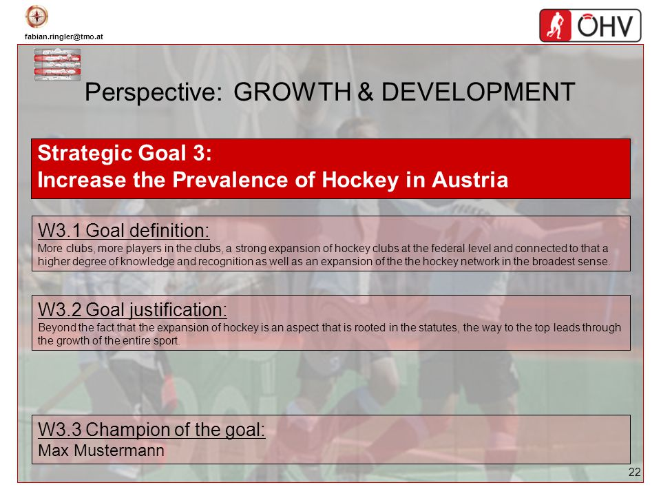 fabian.ringler@tmo.at 22 Perspective: GROWTH & DEVELOPMENT Strategic Goal 3: Increase the Prevalence of Hockey in Austria W3.1 Goal definition: More c