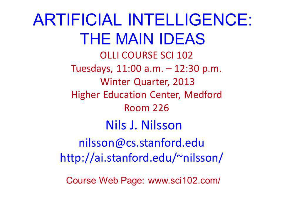 ARTIFICIAL INTELLIGENCE: THE MAIN IDEAS Nils J. Nilsson OLLI COURSE SCI 102 Tuesdays, 11:00 a.m. – 12:30 p.m. Winter Quarter, 2013 Higher Education Ce