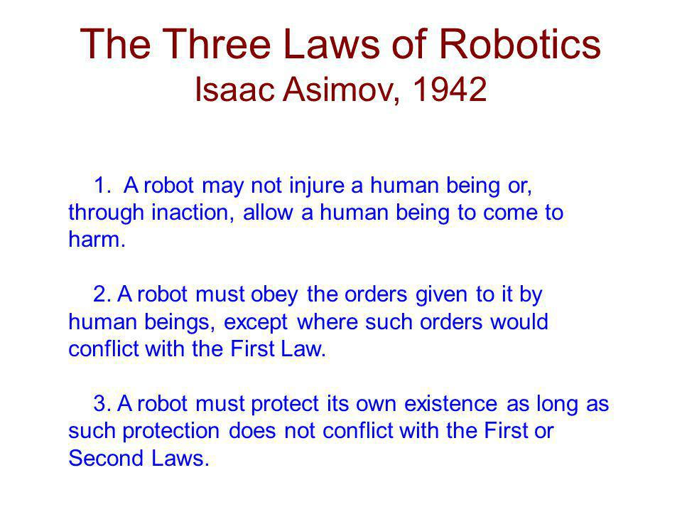 The Three Laws of Robotics Isaac Asimov, 1942 1. A robot may not injure a human being or, through inaction, allow a human being to come to harm. 2. A