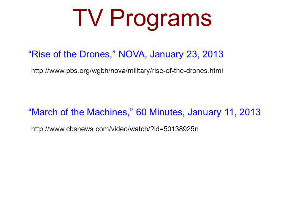 TV Programs http://www.pbs.org/wgbh/nova/military/rise-of-the-drones.html Rise of the Drones, NOVA, January 23, 2013 March of the Machines, 60 Minutes