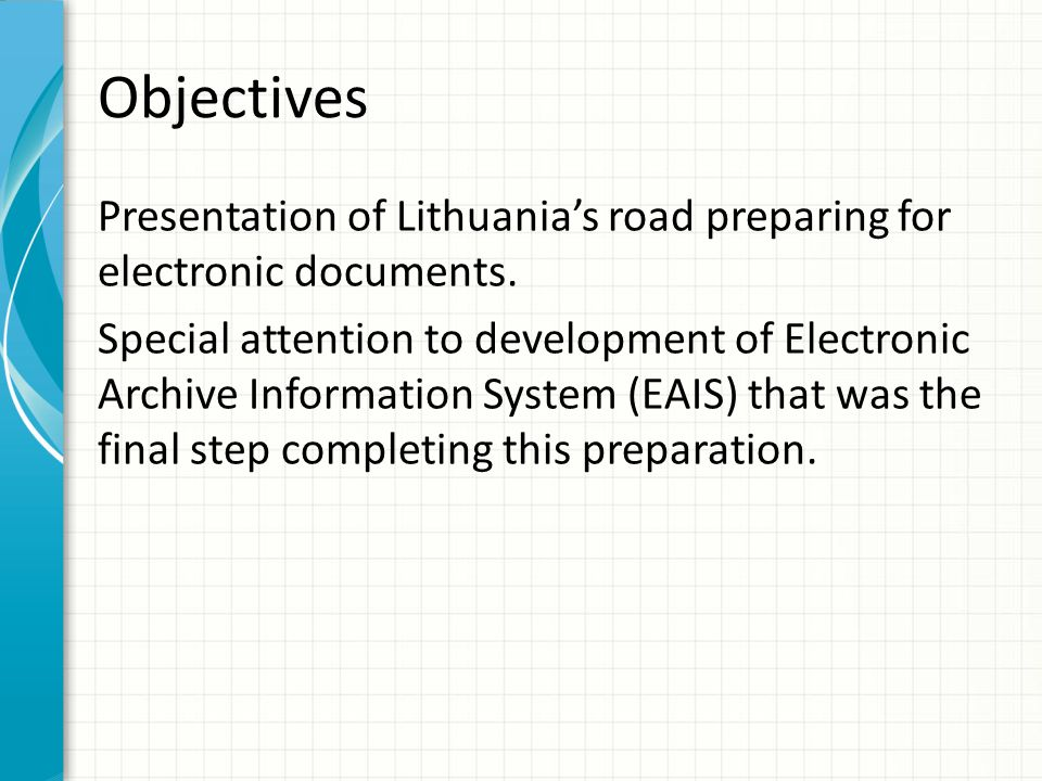 Objectives Presentation of Lithuanias road preparing for electronic documents. Special attention to development of Electronic Archive Information Syst