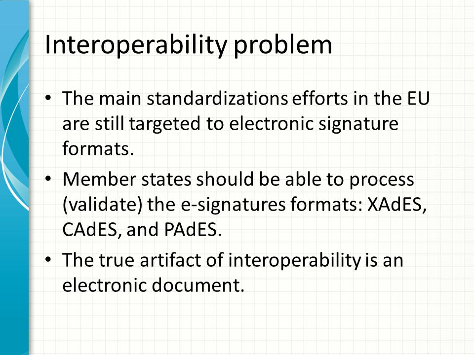 Interoperability problem The main standardizations efforts in the EU are still targeted to electronic signature formats. Member states should be able