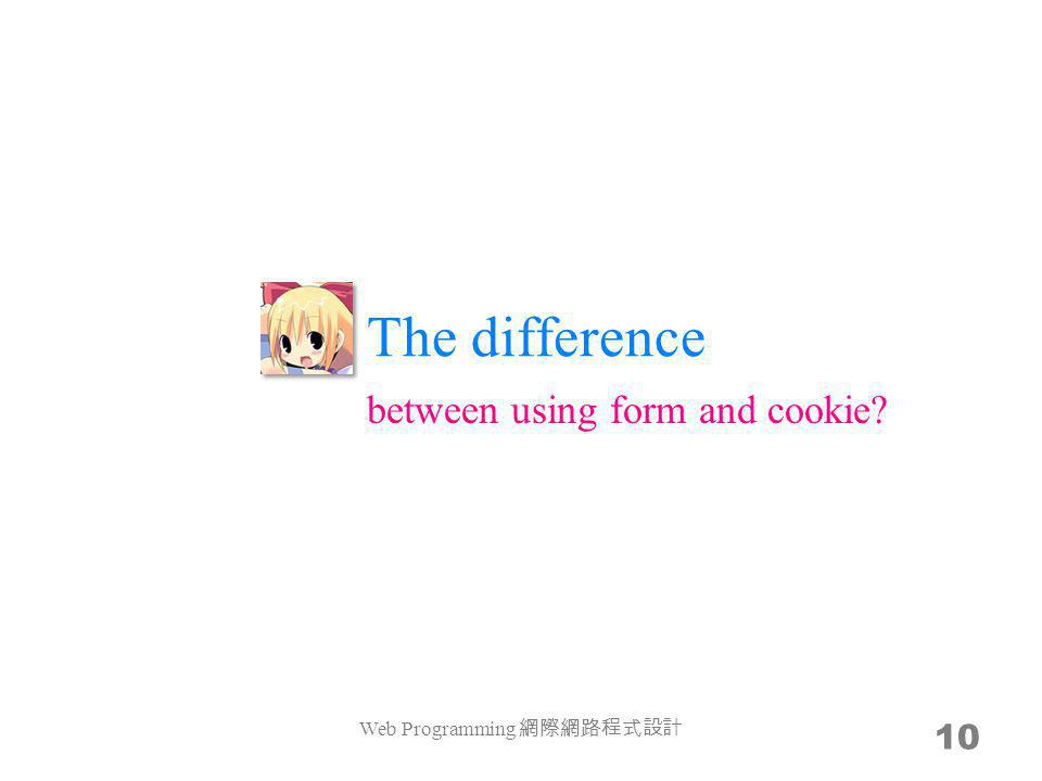The difference Web Programming 10 between using form and cookie