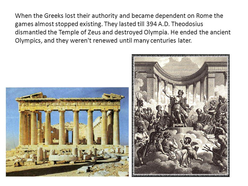 When the Greeks lost their authority and became dependent on Rome the games almost stopped existing.