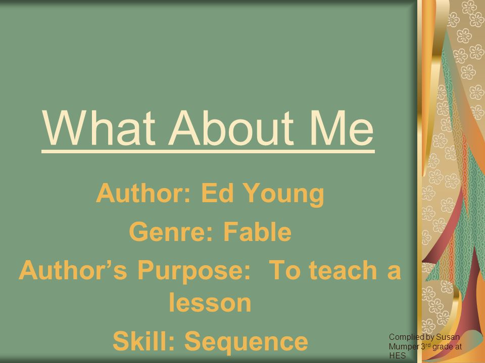 What About Me Author: Ed Young Genre: Fable Authors Purpose: To teach a lesson Skill: Sequence Complied by Susan Mumper 3 rd grade at HES