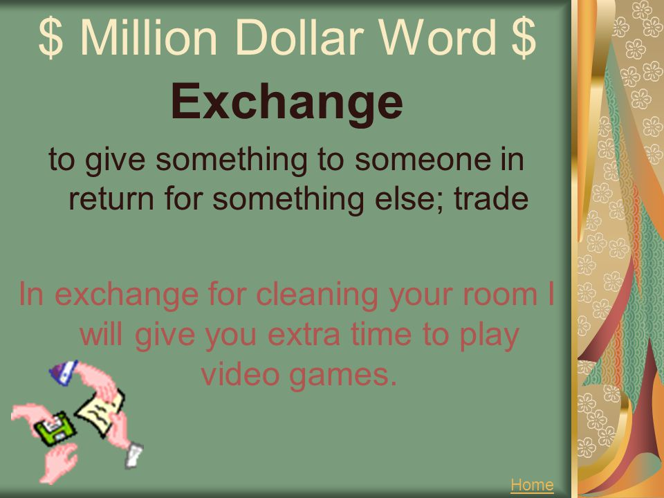 $ Million Dollar Word $ Exchange to give something to someone in return for something else; trade In exchange for cleaning your room I will give you e