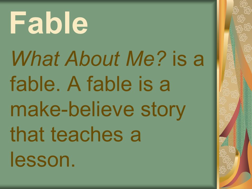 Fable What About Me? is a fable. A fable is a make-believe story that teaches a lesson.