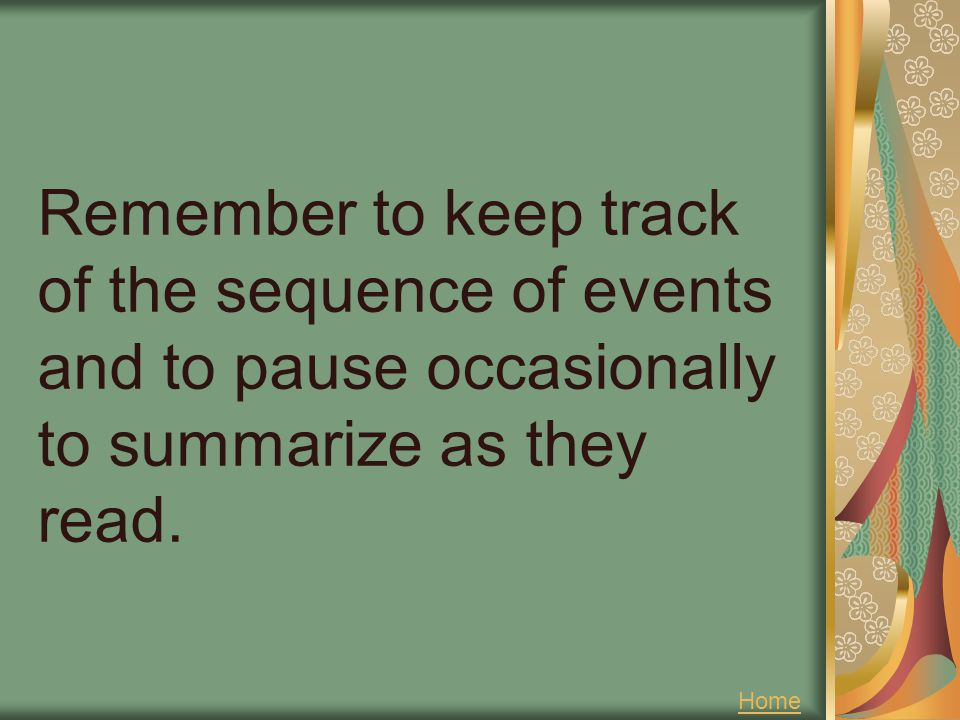 Remember to keep track of the sequence of events and to pause occasionally to summarize as they read. Home