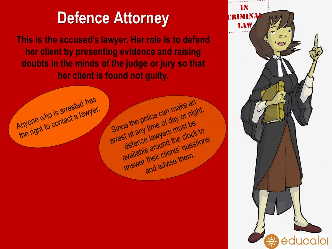 Defence Attorney This is the accuseds lawyer. Her role is to defend her client by presenting evidence and raising doubts in the minds of the judge or
