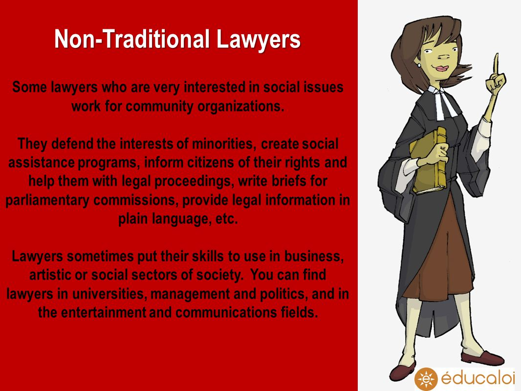 Non-Traditional Lawyers Some lawyers who are very interested in social issues work for community organizations. They defend the interests of minoritie
